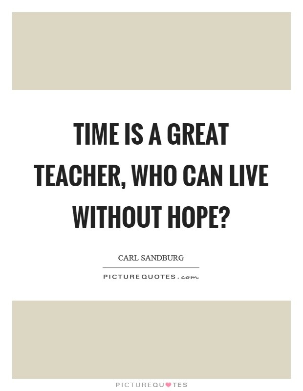 Time is a great teacher, Who can live without hope? Picture Quote #1