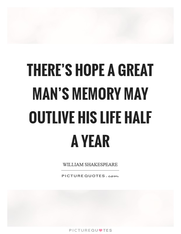 There's hope a great man's memory may outlive his life half a year Picture Quote #1