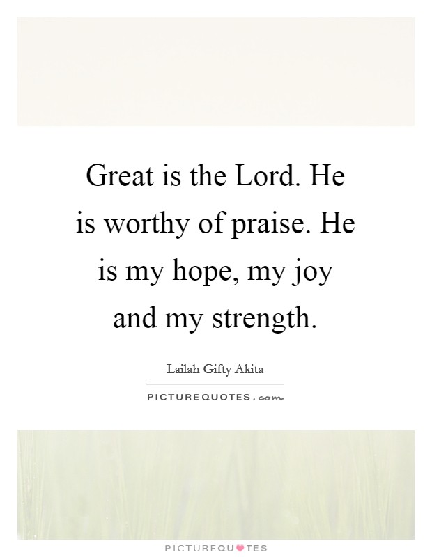 Great is the Lord. He is worthy of praise. He is my hope, my joy and my strength Picture Quote #1