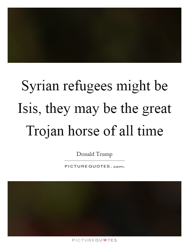 Syrian refugees might be Isis, they may be the great Trojan horse of all time Picture Quote #1