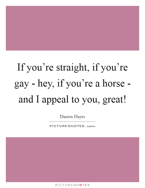 If you're straight, if you're gay - hey, if you're a horse - and I appeal to you, great! Picture Quote #1