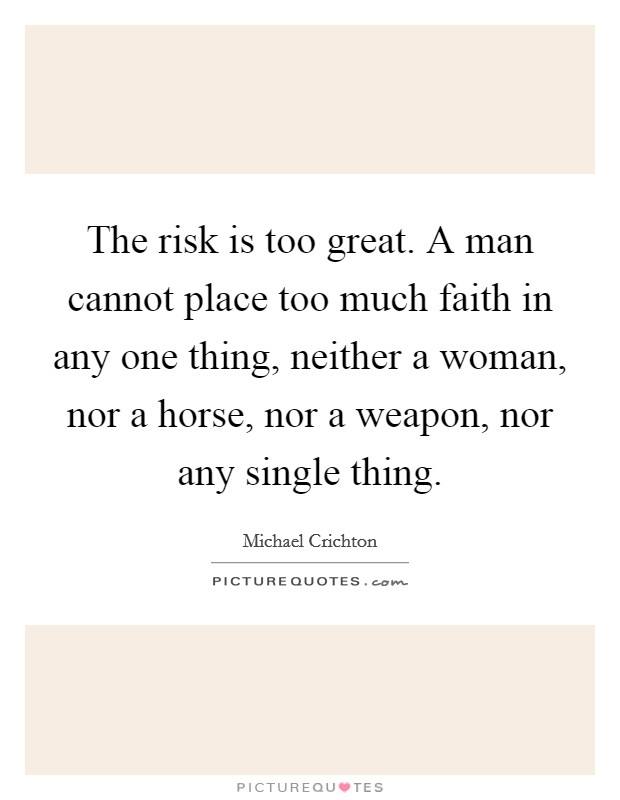 The risk is too great. A man cannot place too much faith in any one thing, neither a woman, nor a horse, nor a weapon, nor any single thing Picture Quote #1