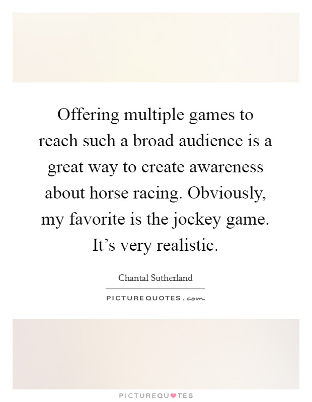 Offering multiple games to reach such a broad audience is a great way to create awareness about horse racing. Obviously, my favorite is the jockey game. It's very realistic Picture Quote #1