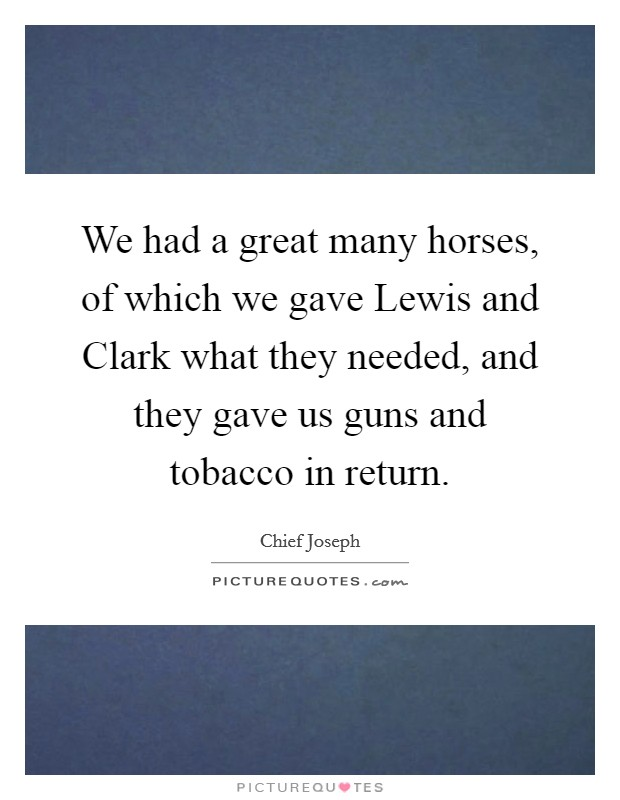 We had a great many horses, of which we gave Lewis and Clark what they needed, and they gave us guns and tobacco in return Picture Quote #1