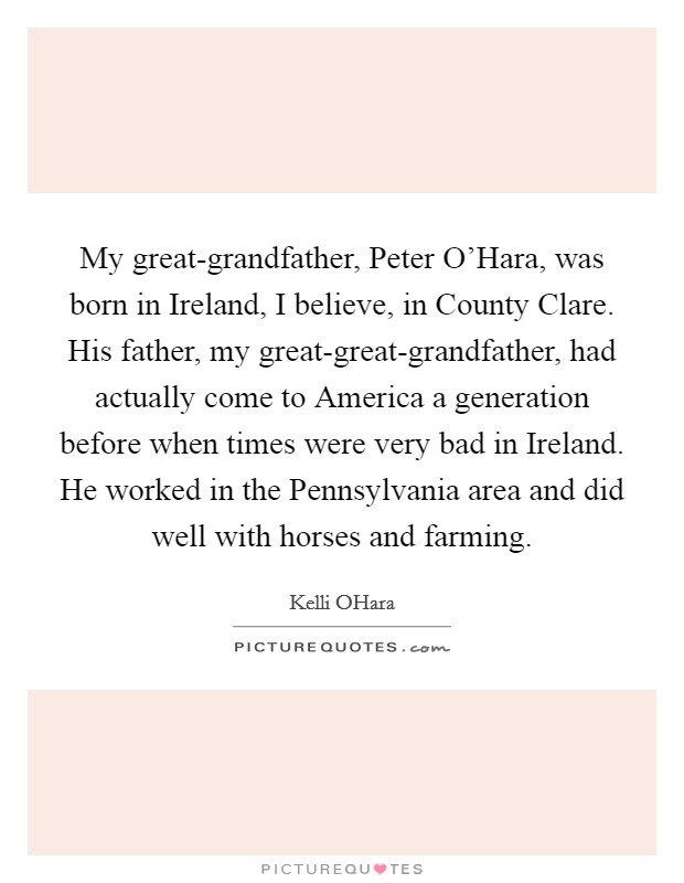 My great-grandfather, Peter O'Hara, was born in Ireland, I believe, in County Clare. His father, my great-great-grandfather, had actually come to America a generation before when times were very bad in Ireland. He worked in the Pennsylvania area and did well with horses and farming Picture Quote #1