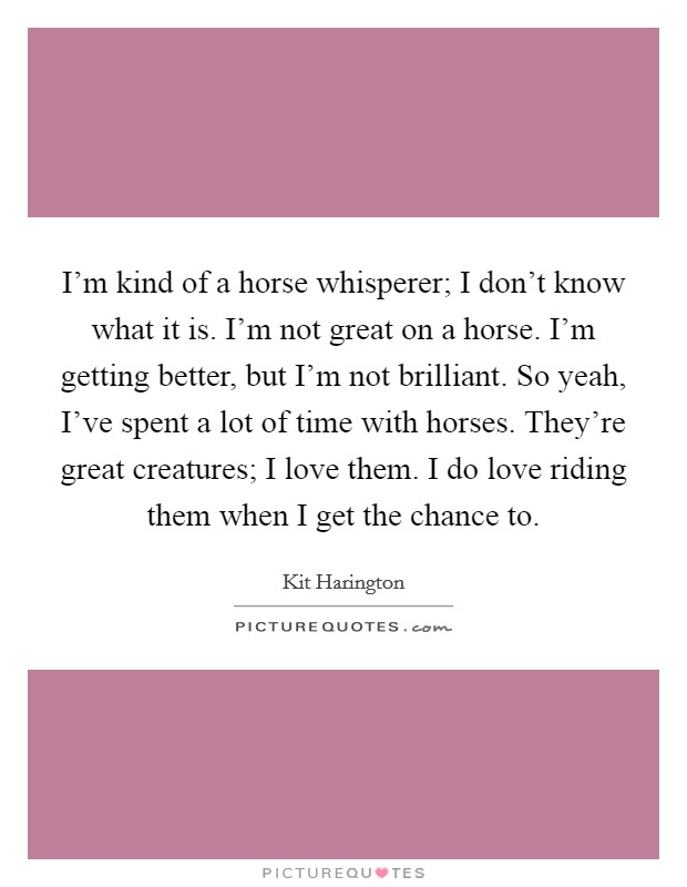 I'm kind of a horse whisperer; I don't know what it is. I'm not great on a horse. I'm getting better, but I'm not brilliant. So yeah, I've spent a lot of time with horses. They're great creatures; I love them. I do love riding them when I get the chance to Picture Quote #1