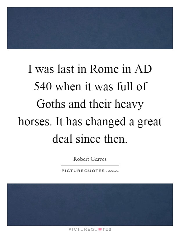 I was last in Rome in AD 540 when it was full of Goths and their heavy horses. It has changed a great deal since then Picture Quote #1