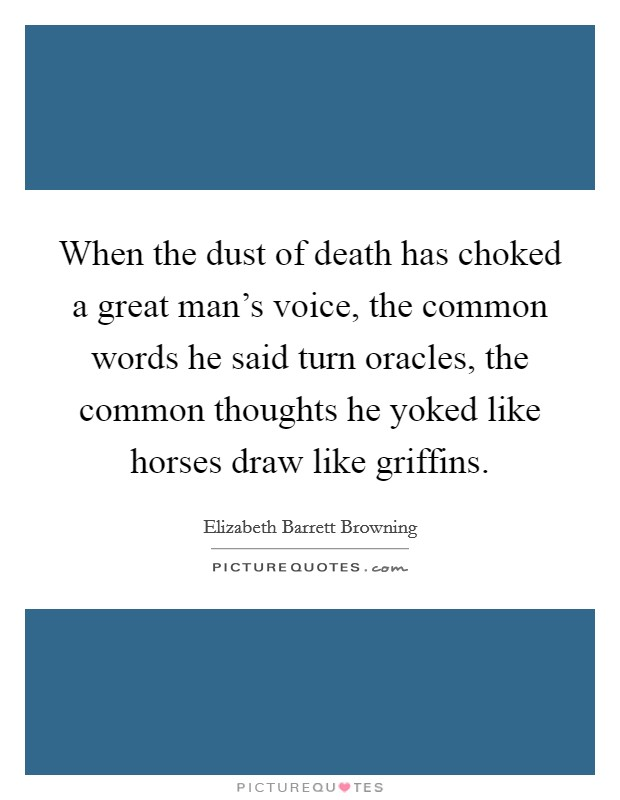 When the dust of death has choked a great man's voice, the common words he said turn oracles, the common thoughts he yoked like horses draw like griffins Picture Quote #1
