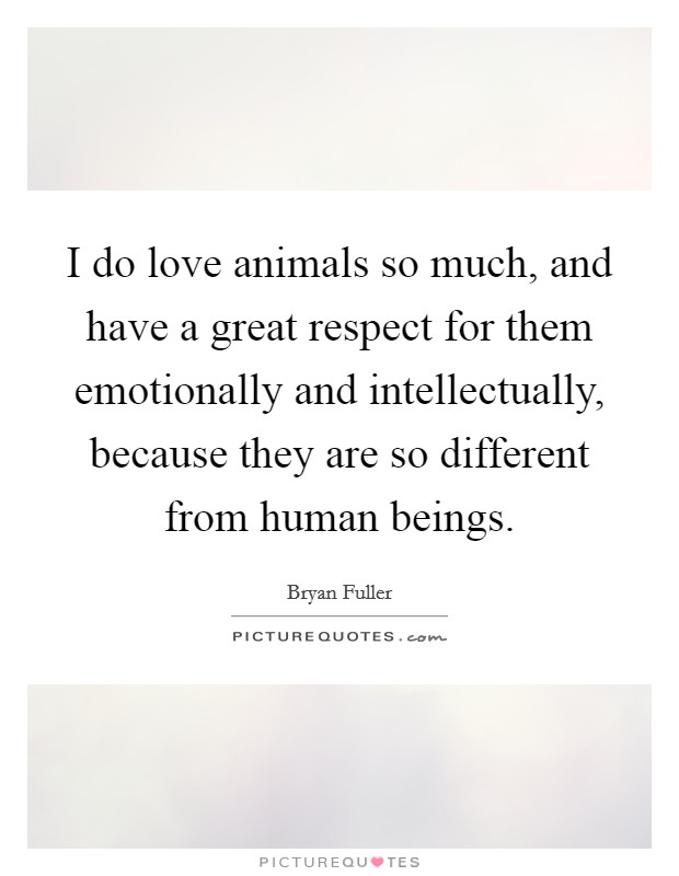 I do love animals so much, and have a great respect for them emotionally and intellectually, because they are so different from human beings Picture Quote #1