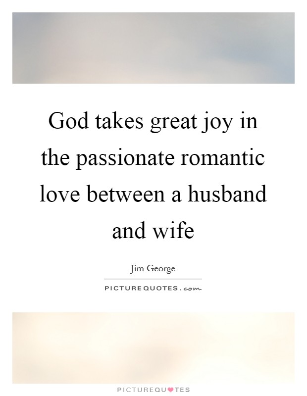 God takes great joy in the passionate romantic love between a husband and wife Picture Quote #1