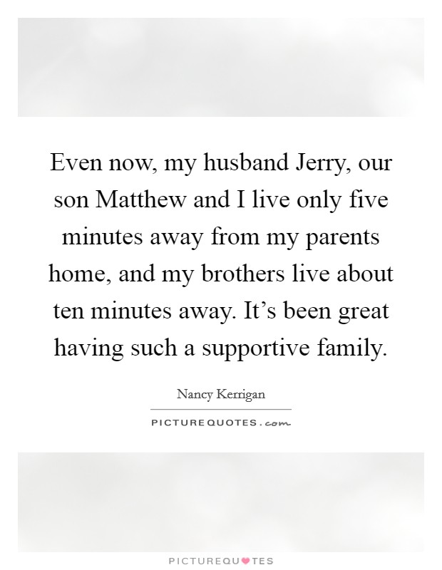 Even now, my husband Jerry, our son Matthew and I live only five minutes away from my parents home, and my brothers live about ten minutes away. It's been great having such a supportive family Picture Quote #1