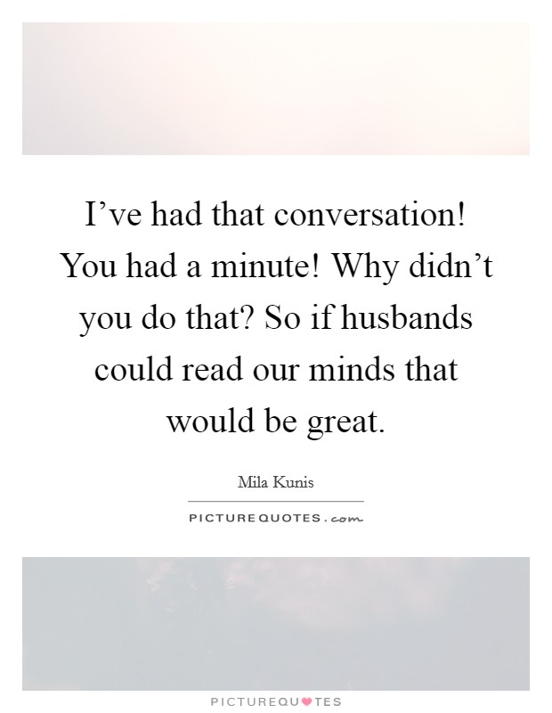 I've had that conversation! You had a minute! Why didn't you do that? So if husbands could read our minds that would be great Picture Quote #1