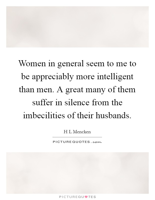 Women in general seem to me to be appreciably more intelligent than men. A great many of them suffer in silence from the imbecilities of their husbands. Picture Quote #1