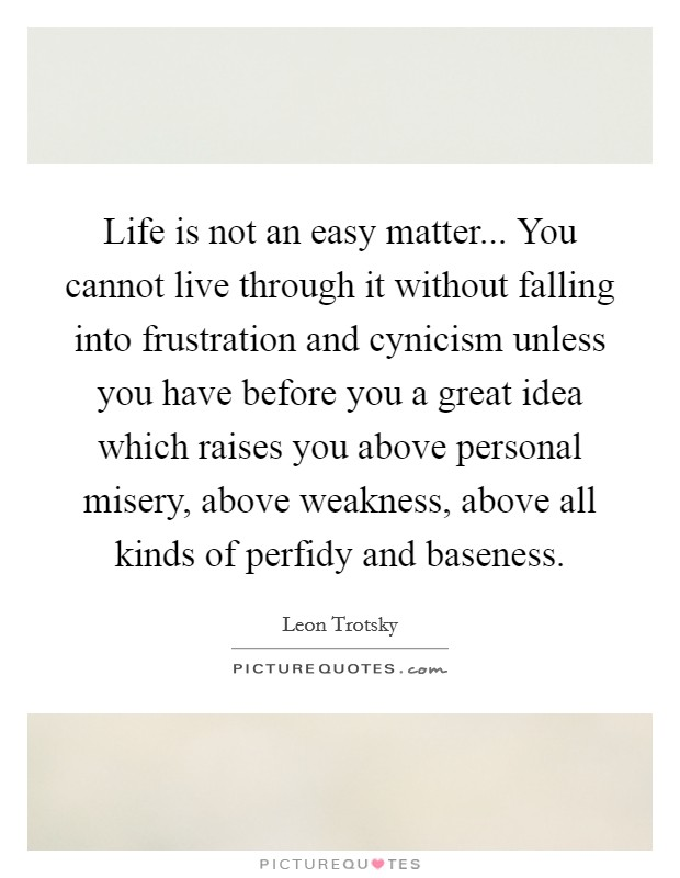 Life is not an easy matter... You cannot live through it without falling into frustration and cynicism unless you have before you a great idea which raises you above personal misery, above weakness, above all kinds of perfidy and baseness Picture Quote #1