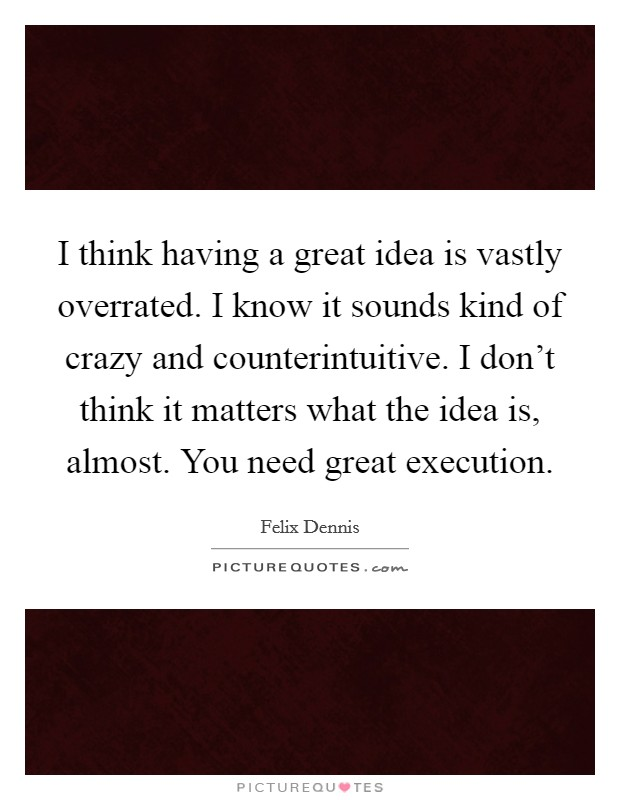 I think having a great idea is vastly overrated. I know it sounds kind of crazy and counterintuitive. I don't think it matters what the idea is, almost. You need great execution Picture Quote #1