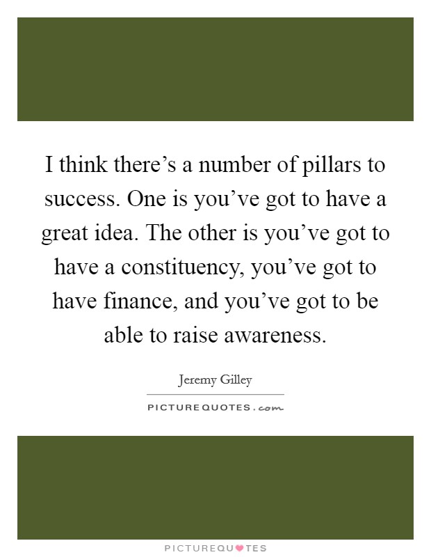 I think there's a number of pillars to success. One is you've got to have a great idea. The other is you've got to have a constituency, you've got to have finance, and you've got to be able to raise awareness Picture Quote #1