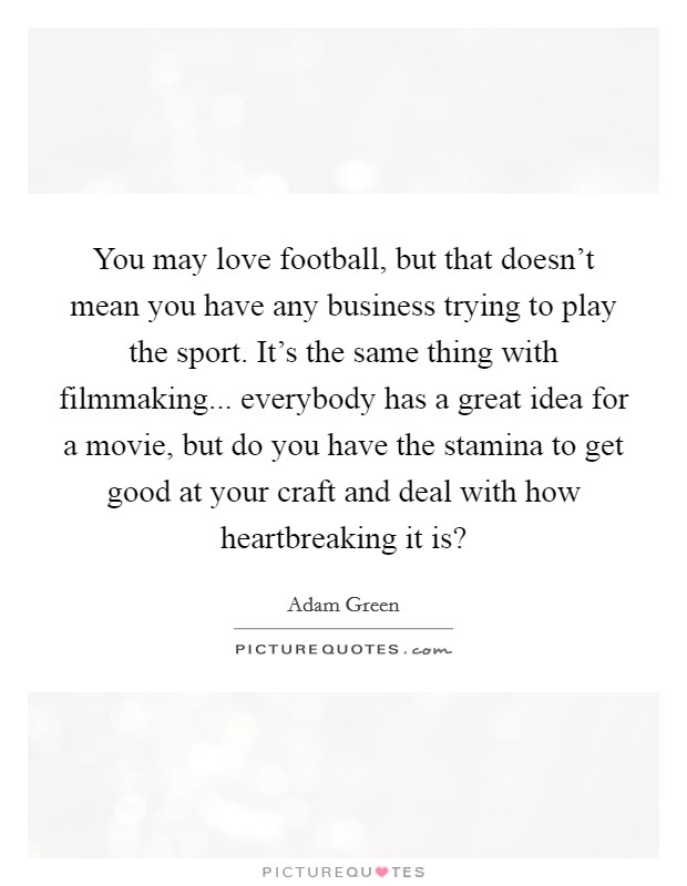 You may love football, but that doesn't mean you have any business trying to play the sport. It's the same thing with filmmaking... everybody has a great idea for a movie, but do you have the stamina to get good at your craft and deal with how heartbreaking it is? Picture Quote #1