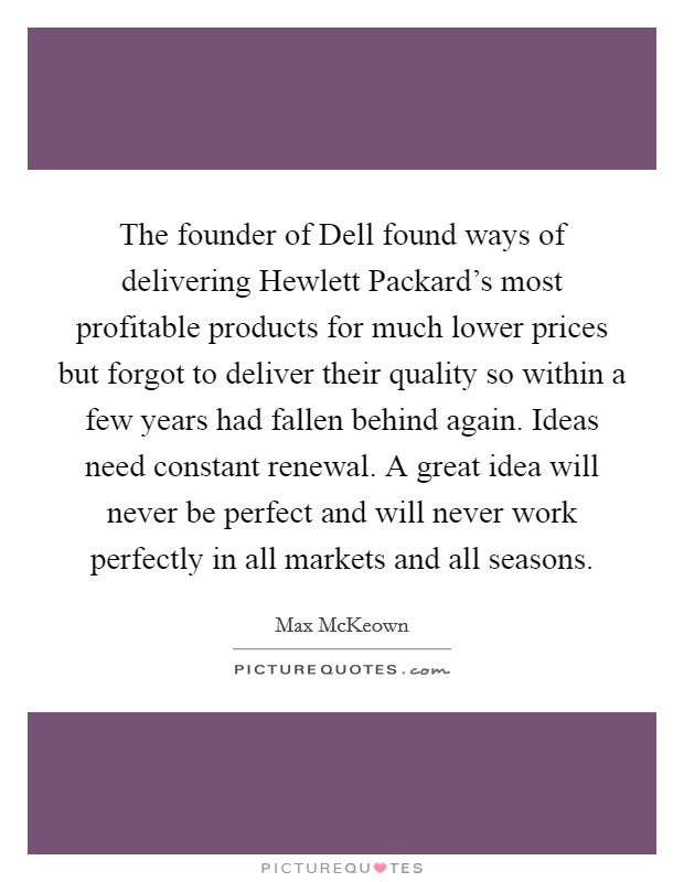 The founder of Dell found ways of delivering Hewlett Packard's most profitable products for much lower prices but forgot to deliver their quality so within a few years had fallen behind again. Ideas need constant renewal. A great idea will never be perfect and will never work perfectly in all markets and all seasons Picture Quote #1