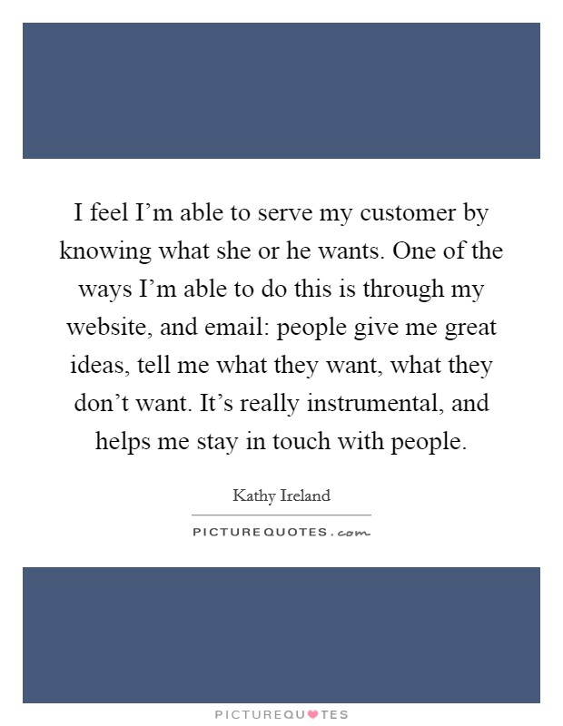 I feel I'm able to serve my customer by knowing what she or he wants. One of the ways I'm able to do this is through my website, and email: people give me great ideas, tell me what they want, what they don't want. It's really instrumental, and helps me stay in touch with people Picture Quote #1