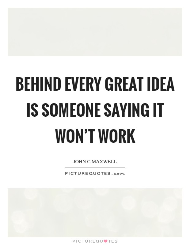 Behind every great idea is someone saying It won't work Picture Quote #1