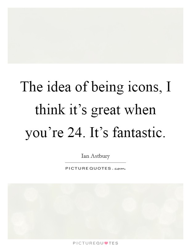 The idea of being icons, I think it's great when you're 24. It's fantastic Picture Quote #1