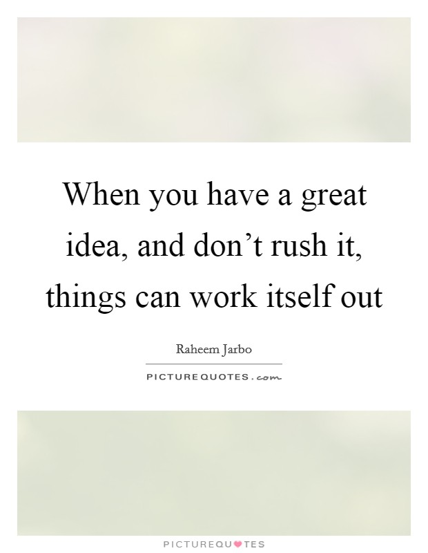 When you have a great idea, and don't rush it, things can work itself out Picture Quote #1