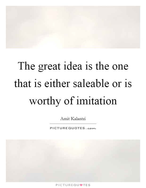 The great idea is the one that is either saleable or is worthy of imitation Picture Quote #1