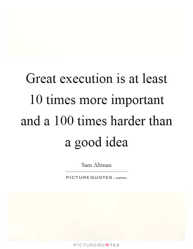 Great execution is at least 10 times more important and a 100 times harder than a good idea Picture Quote #1