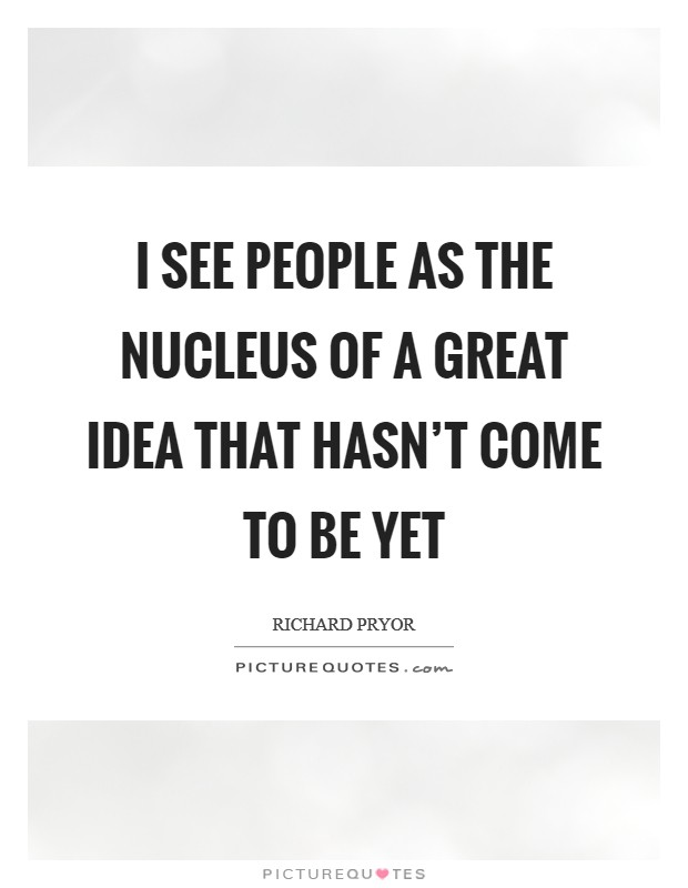 I see people as the nucleus of a great idea that hasn't come to be yet Picture Quote #1