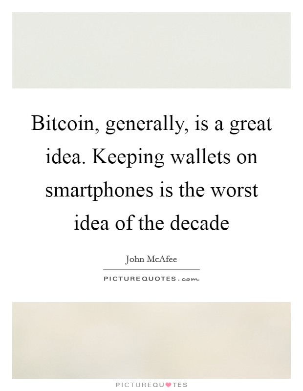 Bitcoin, generally, is a great idea. Keeping wallets on smartphones is the worst idea of the decade Picture Quote #1