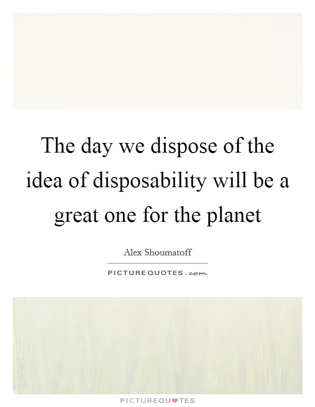 The day we dispose of the idea of disposability will be a great one for the planet Picture Quote #1
