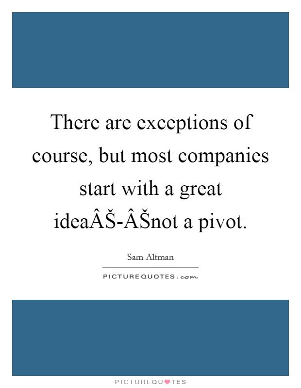 There are exceptions of course, but most companies start with a great ideaŠ-Šnot a pivot Picture Quote #1