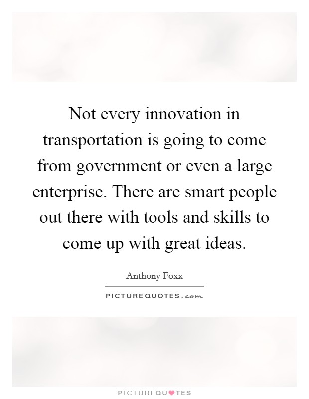 Not every innovation in transportation is going to come from government or even a large enterprise. There are smart people out there with tools and skills to come up with great ideas Picture Quote #1