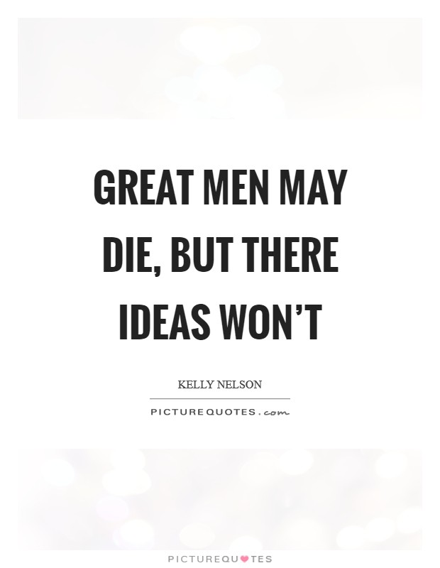 Great men may die, but there ideas won't Picture Quote #1