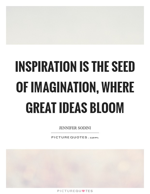 Inspiration is the seed of imagination, where great ideas bloom Picture Quote #1