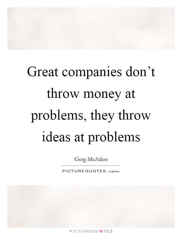 Great companies don't throw money at problems, they throw ideas at problems Picture Quote #1