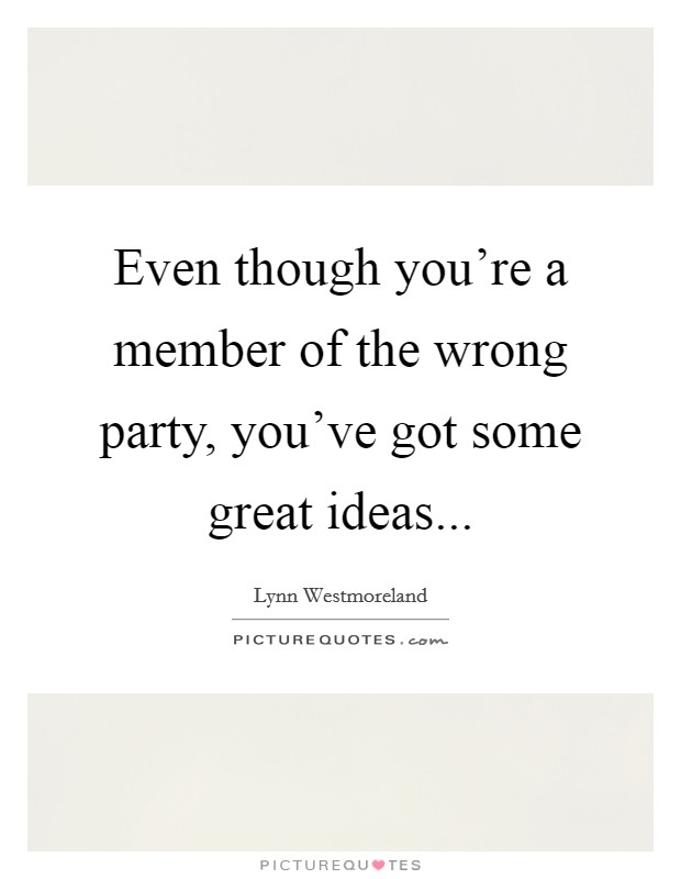 Even though you're a member of the wrong party, you've got some great ideas Picture Quote #1