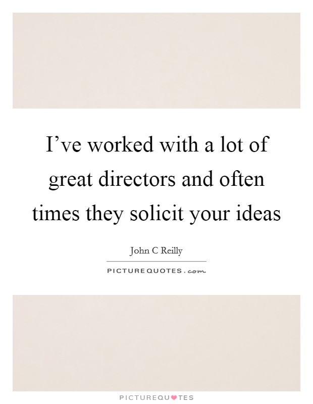 I've worked with a lot of great directors and often times they solicit your ideas Picture Quote #1