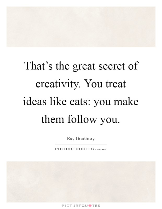 That's the great secret of creativity. You treat ideas like cats: you make them follow you Picture Quote #1