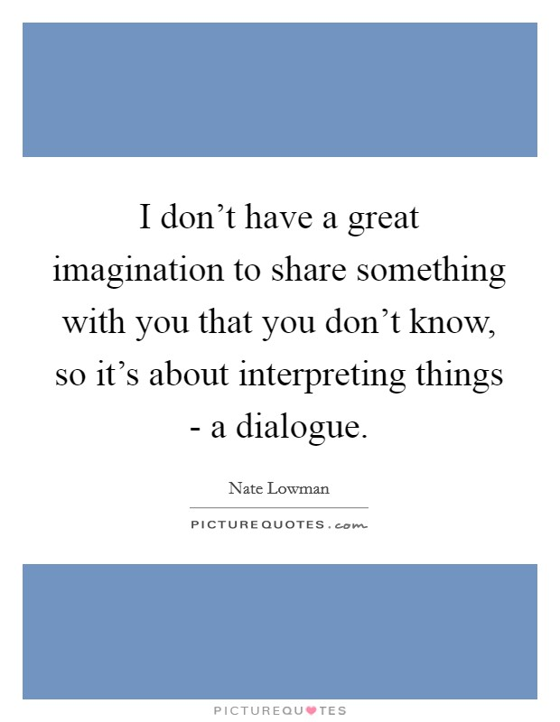 I don't have a great imagination to share something with you that you don't know, so it's about interpreting things - a dialogue Picture Quote #1