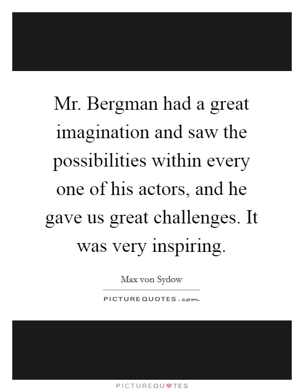 Mr. Bergman had a great imagination and saw the possibilities within every one of his actors, and he gave us great challenges. It was very inspiring Picture Quote #1