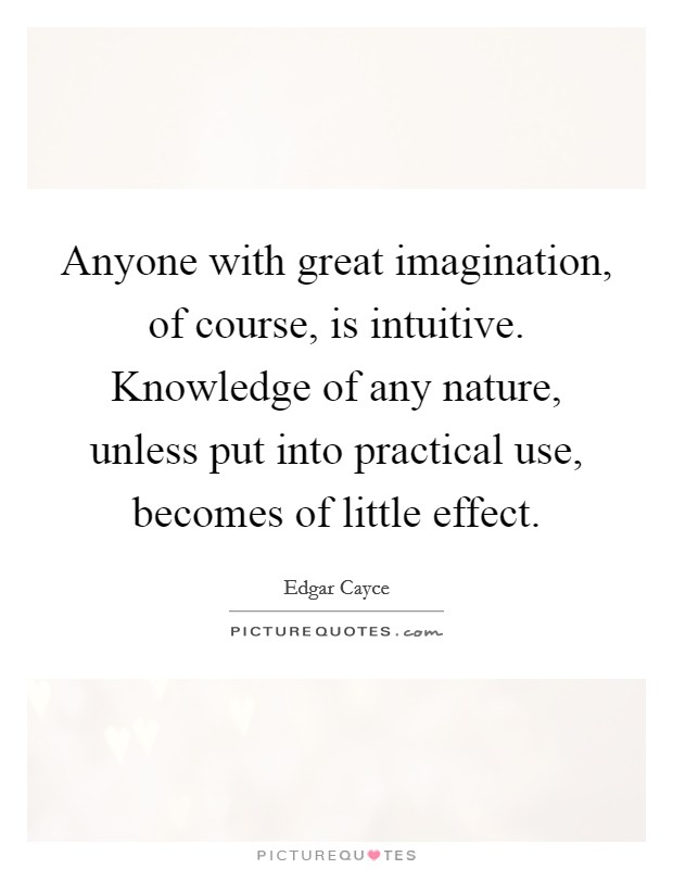 Anyone with great imagination, of course, is intuitive. Knowledge of any nature, unless put into practical use, becomes of little effect Picture Quote #1