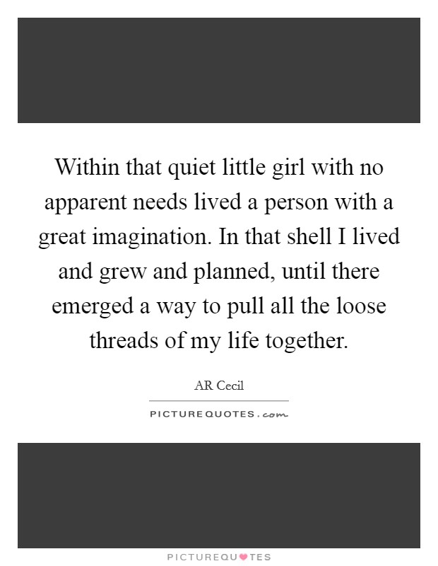 Within that quiet little girl with no apparent needs lived a person with a great imagination. In that shell I lived and grew and planned, until there emerged a way to pull all the loose threads of my life together Picture Quote #1