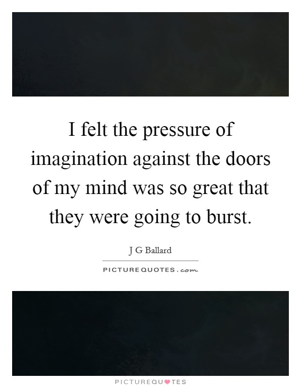 I felt the pressure of imagination against the doors of my mind was so great that they were going to burst Picture Quote #1
