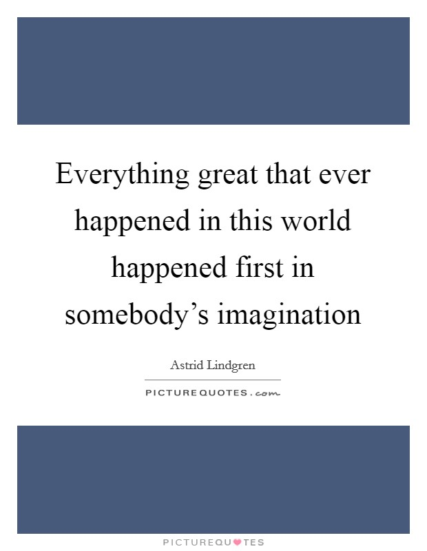 Everything great that ever happened in this world happened first in somebody's imagination Picture Quote #1