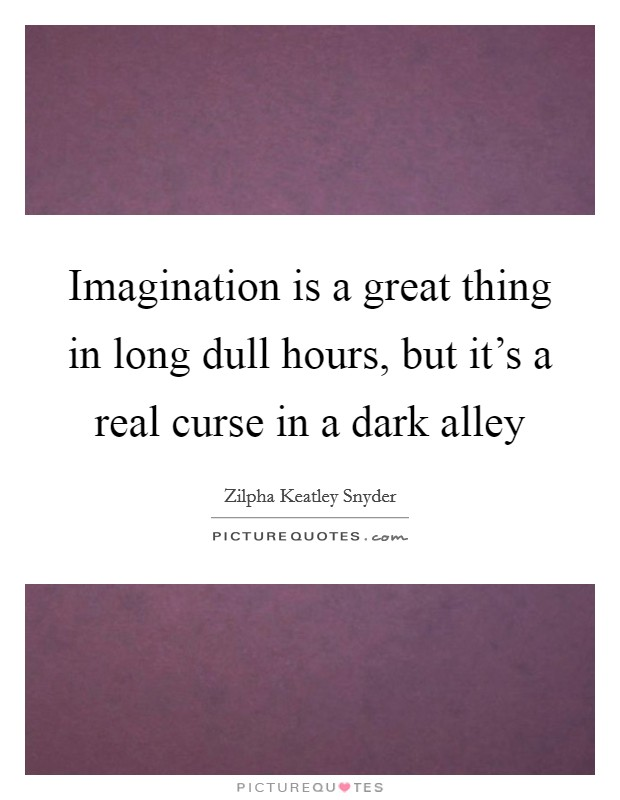 Imagination is a great thing in long dull hours, but it's a real curse in a dark alley Picture Quote #1