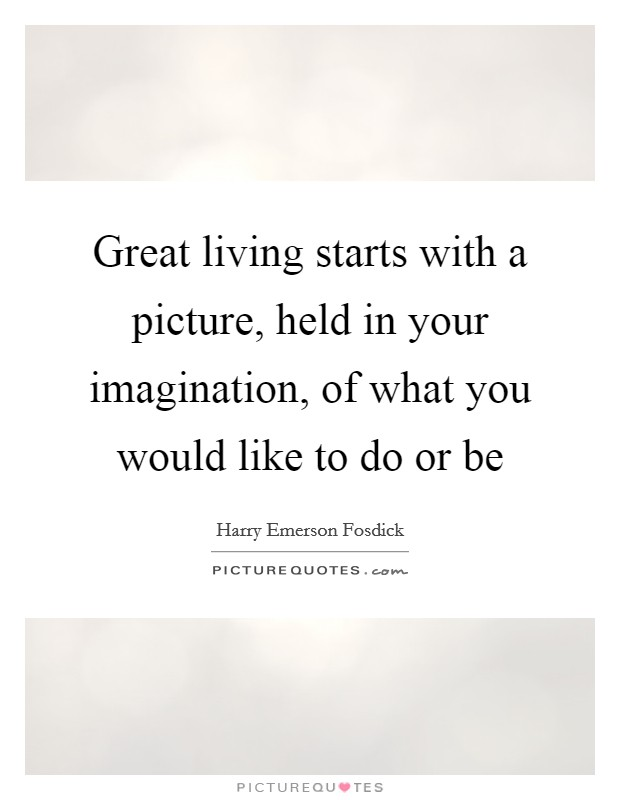 Great living starts with a picture, held in your imagination, of what you would like to do or be Picture Quote #1