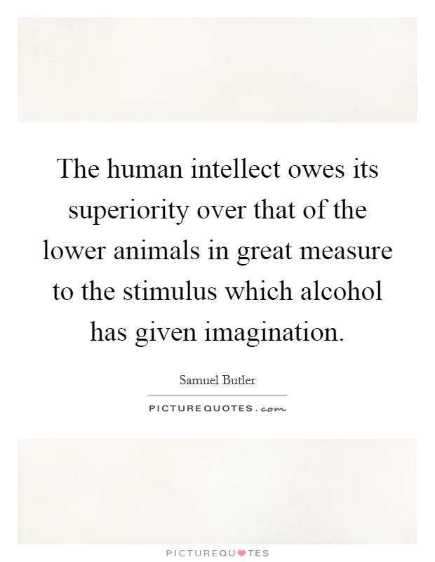 The human intellect owes its superiority over that of the lower animals in great measure to the stimulus which alcohol has given imagination Picture Quote #1