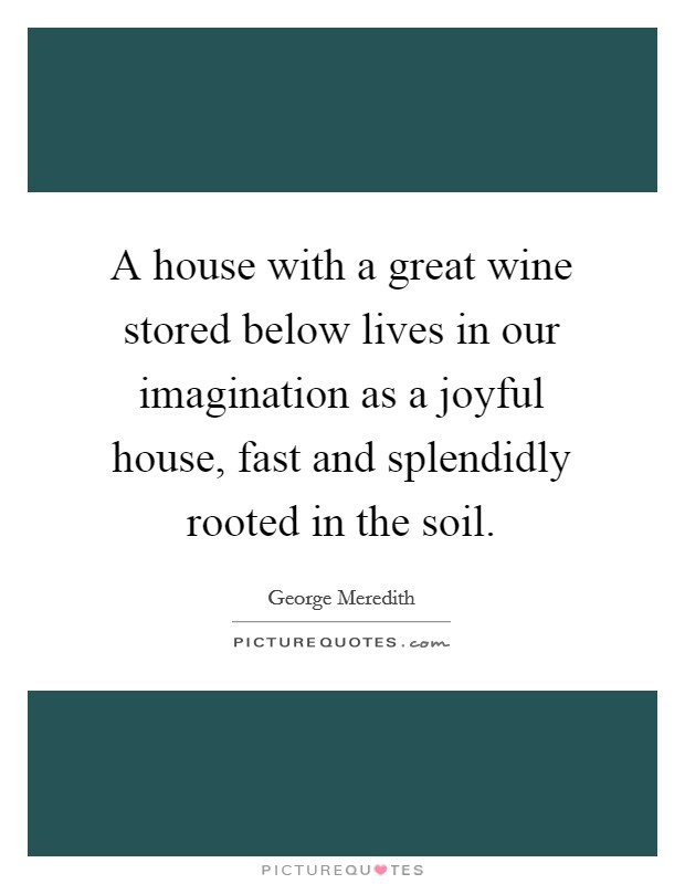A house with a great wine stored below lives in our imagination as a joyful house, fast and splendidly rooted in the soil. Picture Quote #1