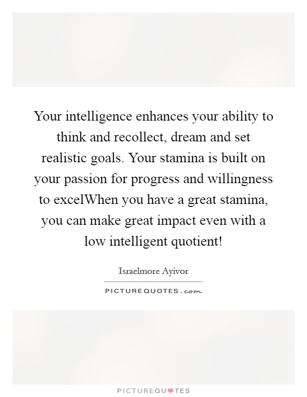 Your intelligence enhances your ability to think and recollect, dream and set realistic goals. Your stamina is built on your passion for progress and willingness to excelWhen you have a great stamina, you can make great impact even with a low intelligent quotient! Picture Quote #1